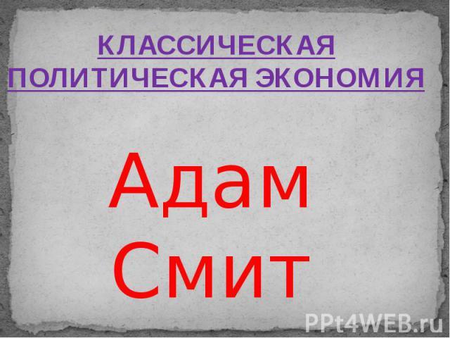 КЛАССИЧЕСКАЯ ПОЛИТИЧЕСКАЯ ЭКОНОМИЯ Адам Смит