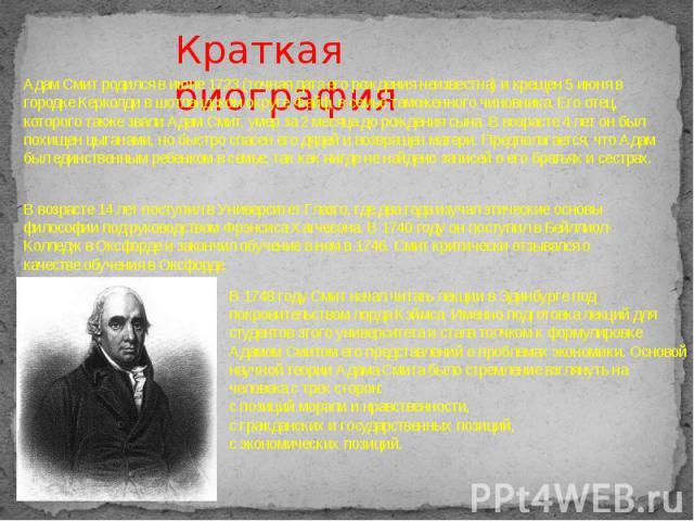 Краткая биография Адам Смит родился в июне 1723 (точная дата его рождения неизвестна) и крещен 5 июня в городке Керколди в шотландском округе Файф, в семье таможенного чиновника. Его отец, которого также звали Адам Смит, умер за 2 месяца до рождения…