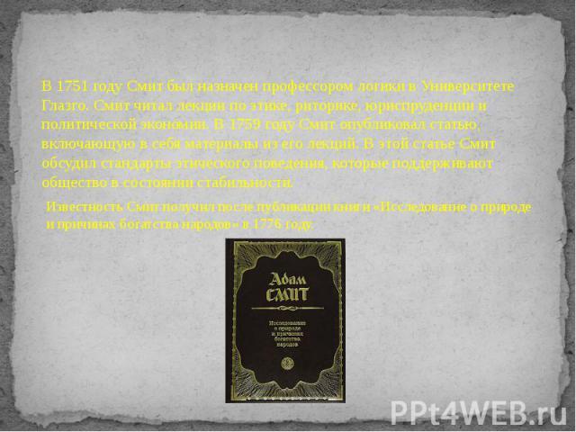 В 1751 году Смит был назначен профессором логики в Университете Глазго. Смит читал лекции по этике, риторике, юриспруденции и политической экономии. В 1759 году Смит опубликовал статью, включающую в себя материалы из его лекций. В этой статье Смит о…