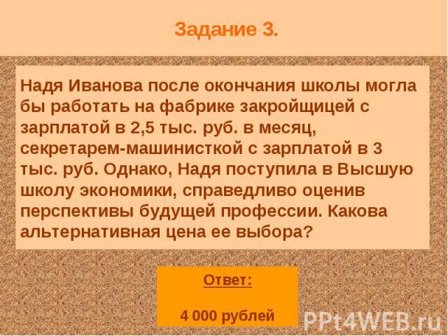 Задание 3. Надя Иванова после окончания школы могла бы работать на фабрике закройщицей с зарплатой в 2,5 тыс. руб. в месяц, секретарем-машинисткой с зарплатой в 3 тыс. руб. Однако, Надя поступила в Высшую школу экономики, справедливо оценив перспект…