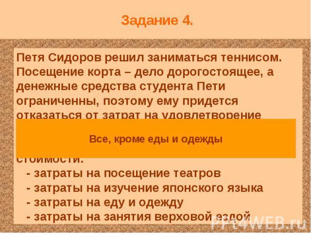 Задание 4. Петя Сидоров решил заниматься теннисом. Посещение корта – дело дорогостоящее, а денежные средства студента Пети ограниченны, поэтому ему придется отказаться от затрат на удовлетворение других потребностей. Что в этом случае может выступит…