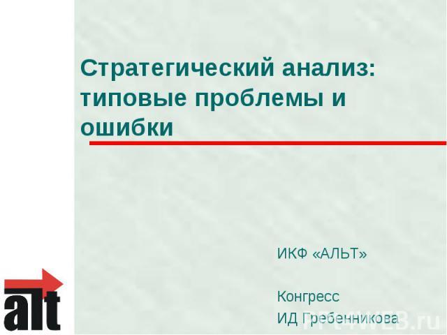 Стратегический анализ: типовые проблемы и ошибки ИКФ «АЛЬТ»КонгрессИД Гребенникова