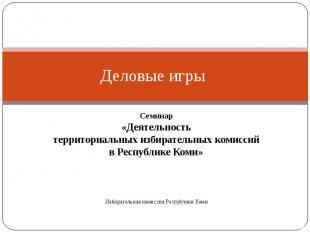 Деловые игры Семинар «Деятельность территориальных избирательных комиссий в Респ