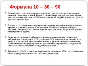 Формула 10 – 30 – 90 Деловая игра – это имитация, моделирование, упрощенное восп