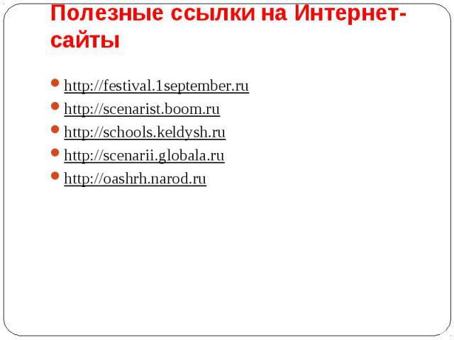 Полезные ссылки на Интернет-сайты http://festival.1september.ru http://scenarist.boom.ru http://schools.keldysh.ruhttp://scenarii.globala.ruhttp://oashrh.narod.ru