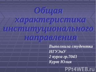 Общая характеристика институционального направленияВыполнила студенткаНГУЭиУ2 ку
