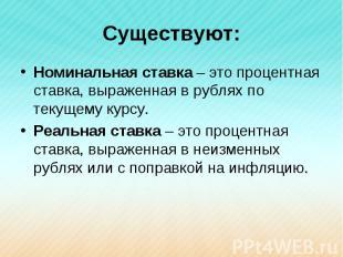 Существуют: Номинальная ставка – это процентная ставка, выраженная в рублях по т