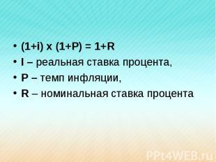 (1+i) x (1+P) = 1+RI – реальная ставка процента,P – темп инфляции,R – номинальна