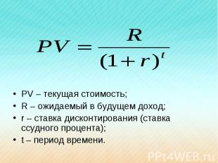 PV – текущая стоимость;R – ожидаемый в будущем доход;r – ставка дисконтирования