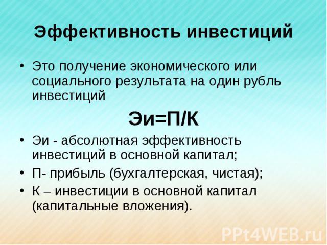 Эффективность инвестиций Это получение экономического или социального результата на один рубль инвестицийЭи=П/КЭи - абсолютная эффективность инвестиций в основной капитал; П- прибыль (бухгалтерская, чистая); К – инвестиции в основной капитал (капита…