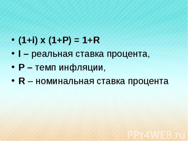 (1+i) x (1+P) = 1+RI – реальная ставка процента,P – темп инфляции,R – номинальная ставка процента