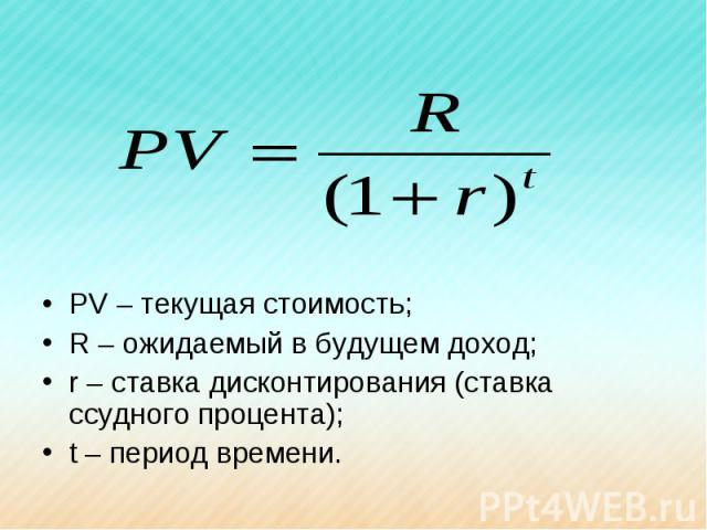 PV – текущая стоимость;R – ожидаемый в будущем доход;r – ставка дисконтирования (ставка ссудного процента);t – период времени.