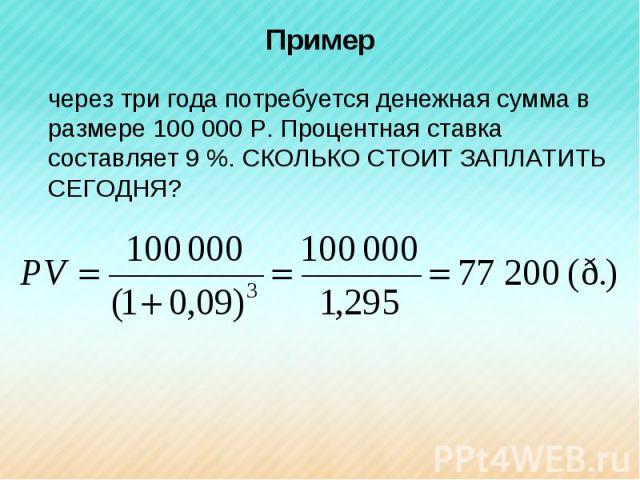 Пример через три года потребуется денежная сумма в размере 100000Р. Процентная ставка составляет 9 %. СКОЛЬКО СТОИТ ЗАПЛАТИТЬ СЕГОДНЯ?