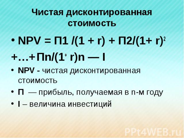 Чистая дисконтированная стоимость NPV = П1 /(1 + r) + П2/(1+ r)2 +…+ Пn/(1+ r)n — INPV - чистая дисконтированная стоимостьП — прибыль, получаемая в n-м годуI – величина инвестиций