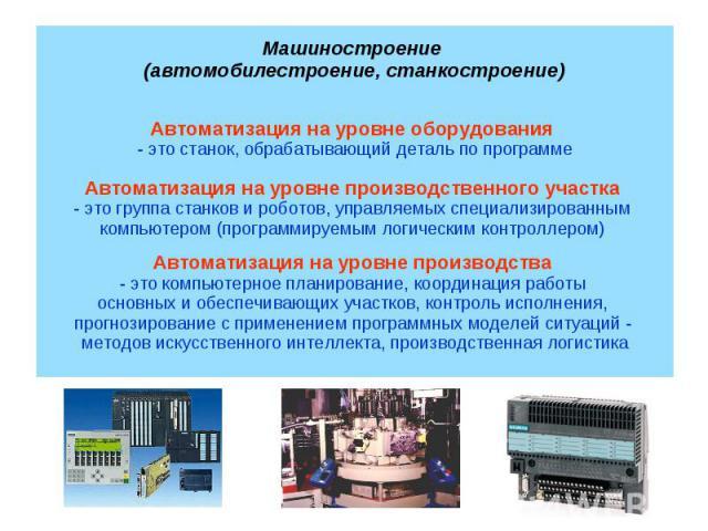 Автоматизация на уровне оборудования - это станок, обрабатывающий деталь по программеАвтоматизация на уровне производственного участка - это группа станков и роботов, управляемых специализированным компьютером (программируемым логическим контроллеро…