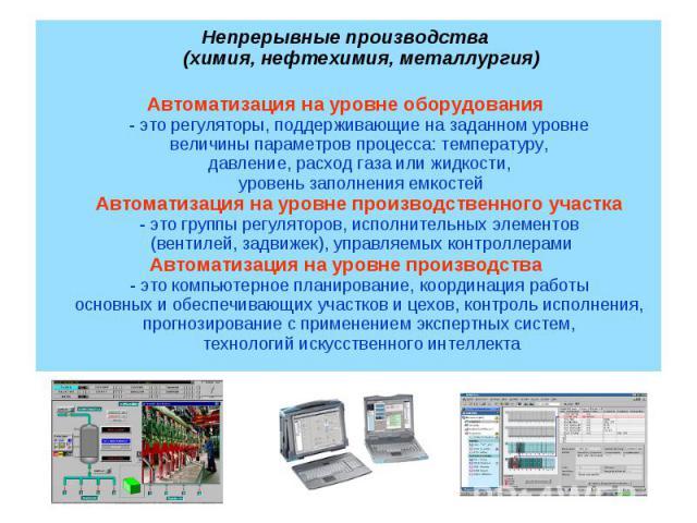 Автоматизация на уровне оборудования - это регуляторы, поддерживающие на заданном уровне величины параметров процесса: температуру, давление, расход газа или жидкости, уровень заполнения емкостейАвтоматизация на уровне производственного участка - эт…