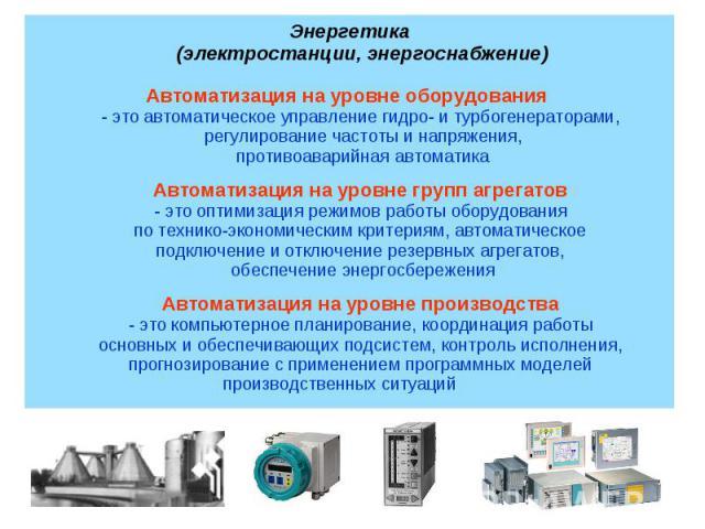 Автоматизация на уровне оборудования - это автоматическое управление гидро- и турбогенераторами, регулирование частоты и напряжения,противоаварийная автоматикаАвтоматизация на уровне групп агрегатов - это оптимизация режимов работы оборудования по т…