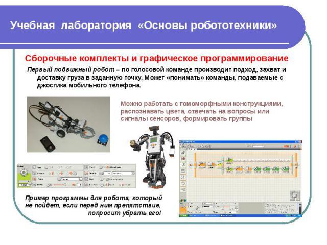 Учебная лаборатория «Основы робототехники» Сборочные комплекты и графическое программирование Первый подвижный робот – по голосовой команде производит подход, захват и доставку груза в заданную точку. Может «понимать» команды, подаваемые с джостика …