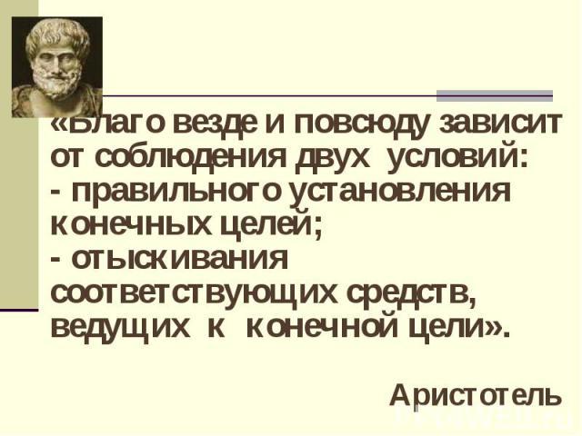 «Благо везде и повсюду зависит от соблюдения двух условий:- правильного установления конечных целей;- отыскивания соответствующих средств, ведущих к конечной цели». Аристотель