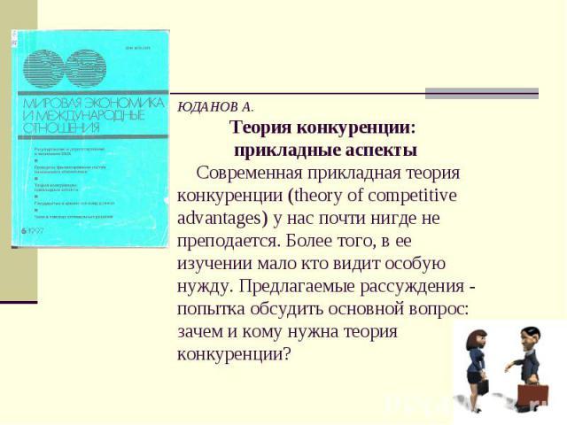ЮДАНОВ А. Теория конкуренции: прикладные аспекты Современная прикладная теория конкуренции (theory of competitive advantages) у нас почти нигде не преподается. Более того, в ее изучении мало кто видит особую нужду. Предлагаемые рассуждения - попытка…