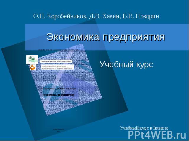 О.П. Коробейников, Д.В. Хавин, В.В. Ноздрин Экономика предприятия Учебный курс