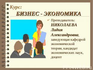 Курс: БИЗНЕС - ЭКОНОМИКА Преподаватель: НИКОЛАЕВА Лидия Александровна, заведующа