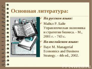 Основная литература: На русском языке:Майкл Р. Байе Управленческая экономика и с