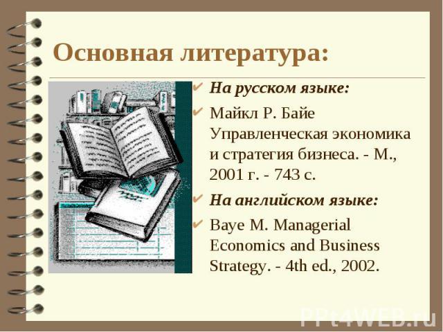 Основная литература: На русском языке:Майкл Р. Байе Управленческая экономика и стратегия бизнеса. - М., 2001 г. - 743 с.На английском языке:Baye M. Managerial Economics and Business Strategy. - 4th ed., 2002.
