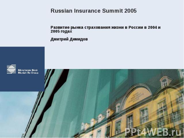 Russian Insurance Summit 2005 Развитие рынка страхования жизни в России в 2004 и 2005 годахДмитрий Демидов