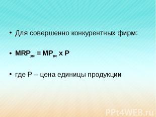 Для совершенно конкурентных фирм:MRPрес = MPрес х Ргде Р – цена единицы продукци