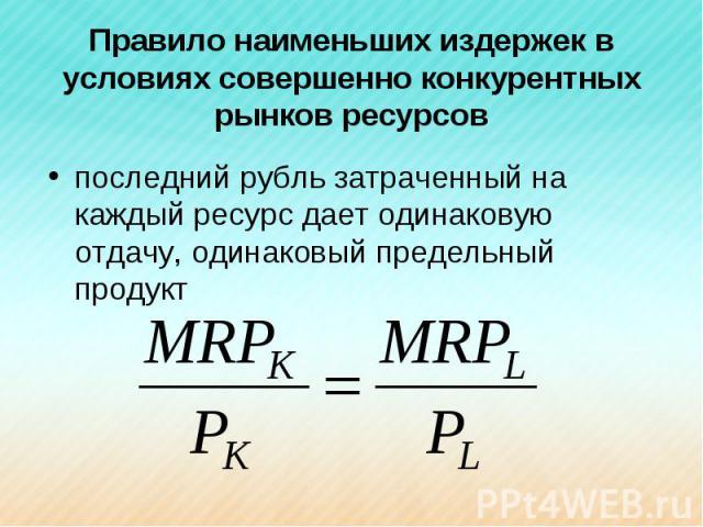 Правило наименьших издержек в условиях совершенно конкурентных рынков ресурсов последний рубль затраченный на каждый ресурс дает одинаковую отдачу, одинаковый предельный продукт
