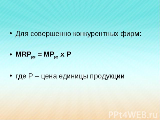 Для совершенно конкурентных фирм:MRPрес = MPрес х Ргде Р – цена единицы продукции