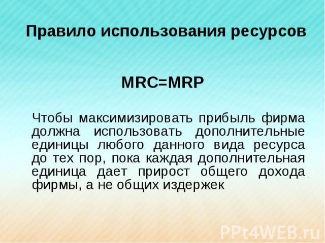 Правило использования ресурсов МRC=MRPЧтобы максимизировать прибыль фирма должна использовать дополнительные единицы любого данного вида ресурса до тех пор, пока каждая дополнительная единица дает прирост общего дохода фирмы, а не общих издержек