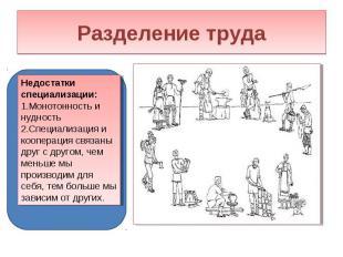 Разделение труда Недостатки специализации:Монотонность и нудностьСпециализация и