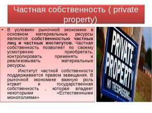Частная собственность ( private property) В условиях рыночной экономики в основн