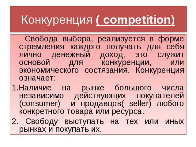 Конкуренция ( competition) Свобода выбора, реализуется в форме стремления каждого получать для себя лично денежный доход, это служит основой для конкуренции, или экономического состязания. Конкуренция означает:1.Наличие на рынке большого числа незав…