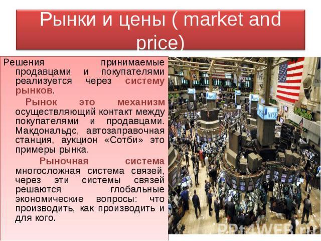 Рынки и цены ( market and price) Решения принимаемые продавцами и покупателями реализуется через систему рынков. Рынок это механизм осуществляющий контакт между покупателями и продавцами. Макдональдс, автозаправочная станция, аукцион «Сотби» это при…