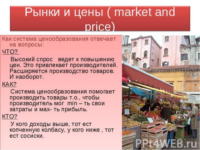 Рынки и цены ( market and price) Как система ценообразования отвечает на вопросы:ЧТО? Высокий спрос ведет к повышению цен. Это привлекает производителей. Расширяется производство товаров. И наоборот.КАК? Система ценообразования помогает производить …