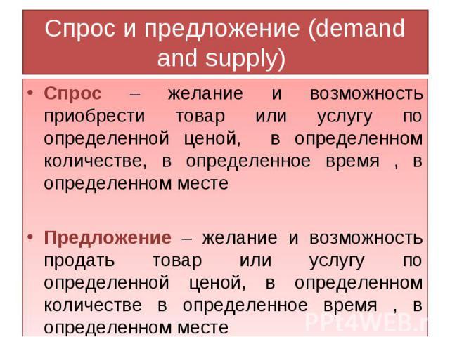 Спрос и предложение (demand and supply) Спрос – желание и возможность приобрести товар или услугу по определенной ценой, в определенном количестве, в определенное время , в определенном местеПредложение – желание и возможность продать товар или услу…