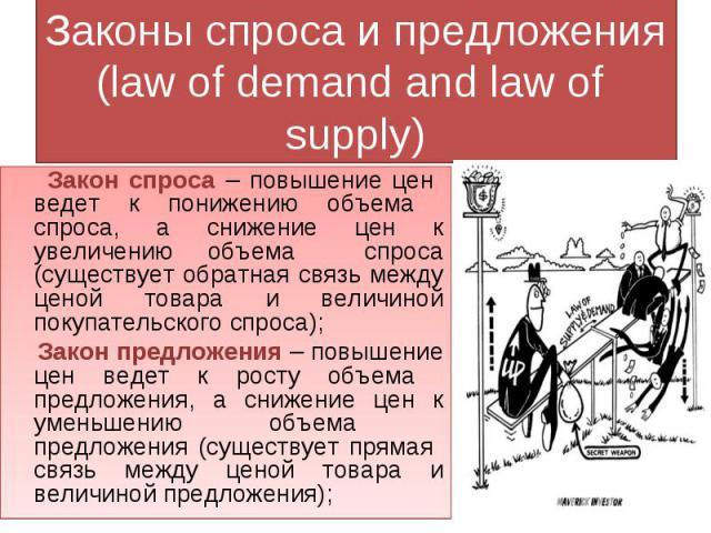 Законы спроса и предложения(law of demand and law of supply) Закон спроса – повышение цен ведет к понижению объема спроса, а снижение цен к увеличению объема спроса (существует обратная связь между ценой товара и величиной покупательского спроса); З…