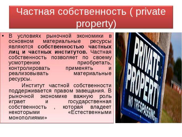 Частная собственность ( private property) В условиях рыночной экономики в основном материальные ресурсы являются собственностью частных лиц и частных институтов. Частная собственность позволяет по своему усмотрению приобретать, контролировать примен…