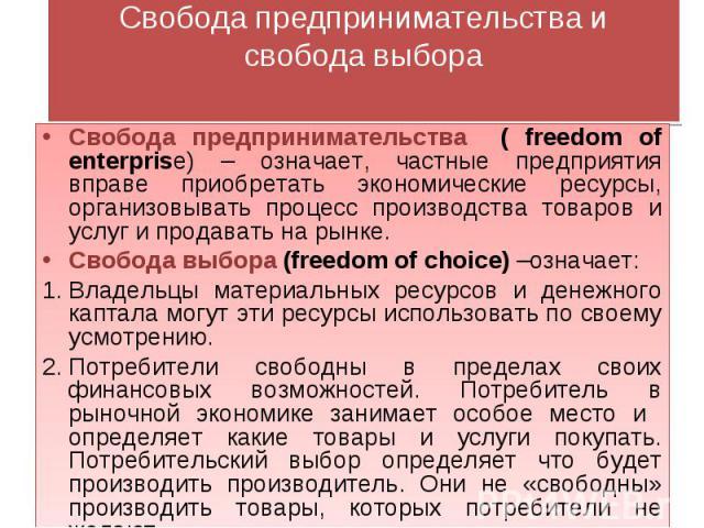 Свобода предпринимательства исвобода выбора Свобода предпринимательства ( freedom of enterprise) – означает, частные предприятия вправе приобретать экономические ресурсы, организовывать процесс производства товаров и услуг и продавать на рынке.Свобо…
