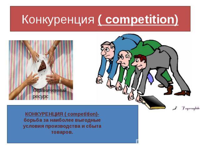 Конкуренция ( competition) КОНКУРЕНЦИЯ ( competition)-борьба за наиболее выгодныеусловия производства и сбыта товаров.