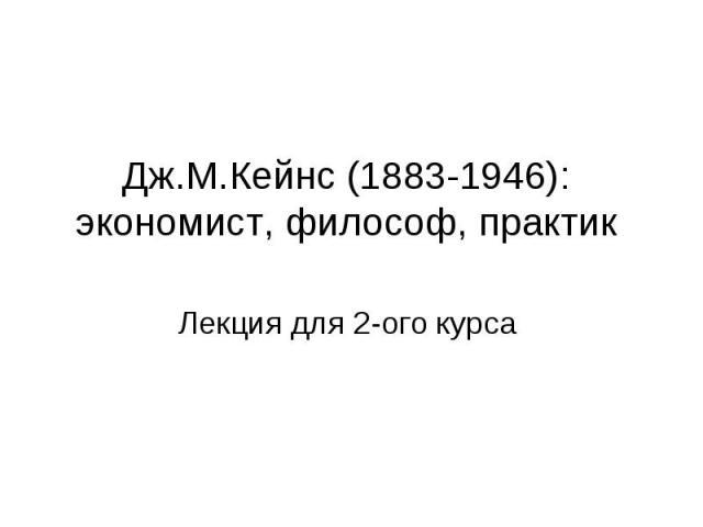 Дж.М.Кейнс (1883-1946): экономист, философ, практик Лекция для 2-ого курса