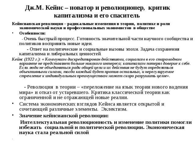 Дж.М. Кейнс – новатор и революционер, критик капитализма и его спаситель Кейнсианская революция – радикальные изменения в теории, политике и роли экономической науки и профессиональных экономистов в обществе Особенности: - Очень быстрый процесс. Гот…