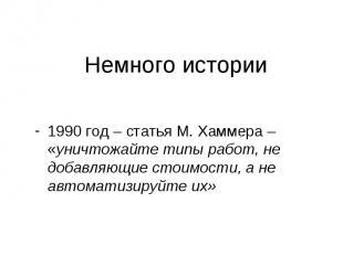 Немного истории 1990 год – статья М. Хаммера – «уничтожайте типы работ, не добав