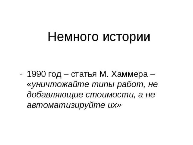 Немного истории 1990 год – статья М. Хаммера – «уничтожайте типы работ, не добавляющие стоимости, а не автоматизируйте их»