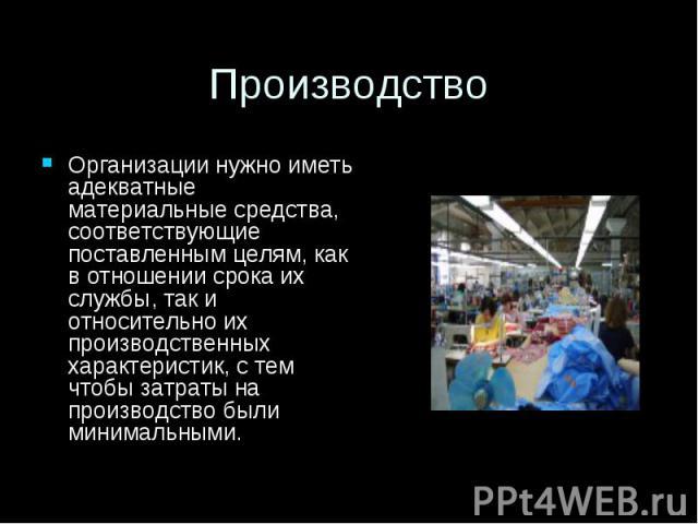 Производство Организации нужно иметь адекватные материальные средства, соответствующие поставленным целям, как в отношении срока их службы, так и относительно их производственных характеристик, с тем чтобы затраты на производство были минимальными.