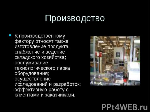 Производство К производственному фактору относят также изготовление продукта, снабжение и ведение складского хозяйства; обслуживание технологического парка оборудования; осуществление исследований и разработок; эффективную работу с клиентами и заказ…