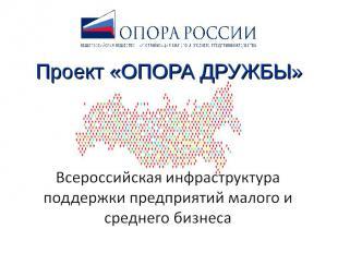 Проект «ОПОРА ДРУЖБЫ» Всероссийская инфраструктура поддержки предприятий малого